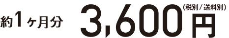 約1ヶ月分 3600円(税別/送料別)